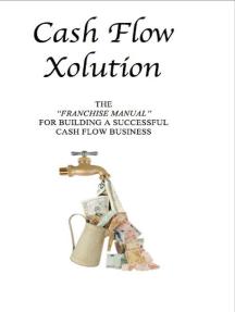 Cash Flow Xolution: The Franchise Manual for Building a Successful Cash Flow Business