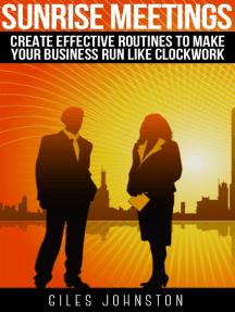 Sunrise Meetings: Create Effective Routines To Make Your Business Run Like Clockwork