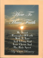 How To Have Faith ~ My Secret Principles Of Faith With A True And Living God, Jesus Christ And The Holy Spirit