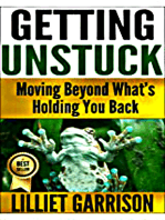"""""""Getting Unstuck, Moving Beyond What's Holding You Back"""""""