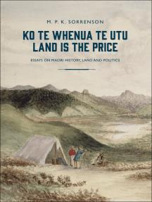 Ko te Whenua te Utu / Land is the Price: Essays on Maori History, Land and Politics