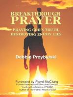 Breakthrough Prayer: Praying God's Truth, Destroying Enemy Lies
