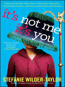 It's Not Me, It's You: Subjective Recollections from a Terminally Optimistic, Chronically Sarcastic and Occasionally Inebriated Woman
