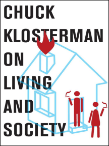 Chuck Klosterman on Living and Society: A Collection of Previously Published Essays