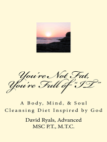 """You're Not Fat, You're Full of ""IT"": A Body, Mind, & Soul Cleansing Diet inspired by God"
