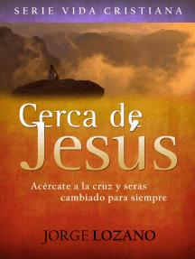 Cerca de Jesús: Acércate a la cruz y serás cambiado para siempre