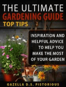 The Ultimate Gardening Guide Top Tips:Inspiration and Helpful Advice to Help You Make the Most of your Garden