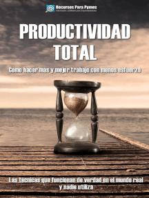 Productividad Total. Las técnicas probadas que funcionan para hacer más y mejor en menos tiempo.