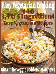 Easy Vegetarian Cooking: 140 - 3, 4 & 5 Ingredient Easy Vegetarian Recipes