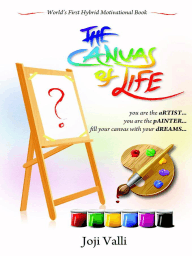 The Canvas of Life - you are the aRTIST... you are the pAINTER... fill your canvas with your dREAMS... (World's First Hybrid Motivational Book) by Joji Valli