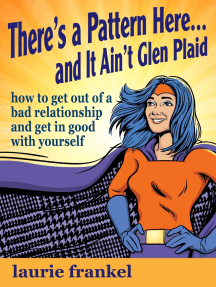 There's a Pattern Here & It Ain't Glen Plaid (How to Get Out of a Bad Relationship and Get in Good with Yourself)