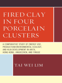 Fired Clay in Four Porcelain Clusters: A Comparative Study of Energy Use, Production/Environmental Ecology, and Kiln Development in Arita, Hong Kong, Jingdezhen, and Yingge