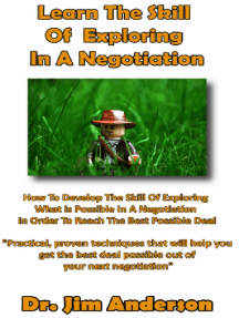 Learn The Skill Of Exploring In A Negotiation: How To Develop The Skill Of Exploring What Is Possible In A Negotiation In Order To Reach The Best Possible Deal