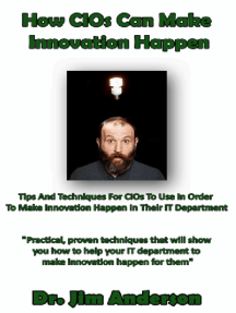 How CIOs Can Make Innovation Happen: Tips And Techniques For CIOs To Use In Order To Make Innovation Happen In Their IT Department