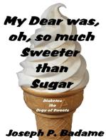My Dear was, oh, so much Sweeter than Sugar