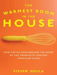 The Warmest Room in the House: How the Kitchen Became the Heart of the Twentieth-Century American Home