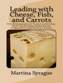 Leading with Cheese, Fish, and Carrots: The Propaganda of Team Leadership: How Leadership Euphemisms Demoralize and Destroy Teams