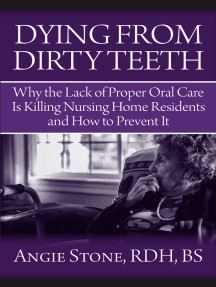 Dying From Dirty Teeth: Why the Lack of Proper Oral Care Is Killing Nursing Home Residents and How