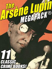 The Arsene Lupin MEGAPACK ®: 11 Classic Crime Books!