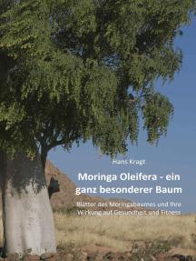 Moringa Oleifera – ein ganz besonderer Baum: Blätter des Moringabaumes und Ihre Wirkung auf Gesundheit und Fitness