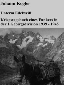 Unterm Edelweiß Kriegstagebuch eines Funkers der 1. Gebirgsdivision