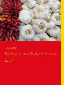 Rezepte aus Katja's Küche: Band 1