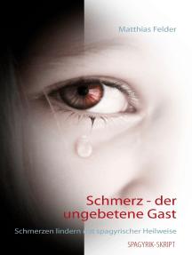 Schmerz - der ungebetene Gast: Schmerzen lindern mit spagyrischer Heilweise