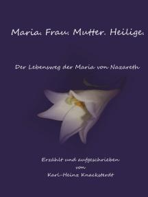 Maria. Frau. Mutter. Heilige.: Der Lebensweg der Maria von Nazareth