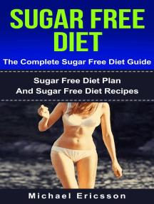 Sugar Free Diet - The Complete Sugar Free Diet Guide: Sugar Free Diet Plan And Sugar Free Diet Recipes