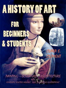 "A History of Art for Beginners and Students: Painting—Sculpture —Architecture with Complete ""Quoted Indexes"" and ""Numerous Illustrations"""