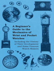 A Beginner's Guide to the Mechanics of Wrist and Pocket Watches - Including the History of Their Development and Some Famous Watch Makers