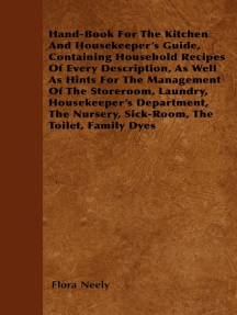 Hand-Book For The Kitchen And Housekeeper's Guide: Containing Household Recipes Of Every Description, As Well As Hints For The Management Of The Storeroom, Laundry, Housekeeper's Department, The Nursery, Sick-Room, The Toilet, Family Dyes