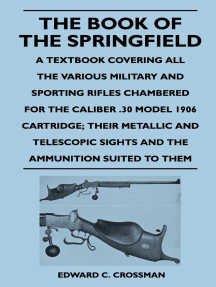 The Book of the Springfield: A Textbook Covering all the Various Military and Sporting Rifles Chambered for the Caliber .30 Model 1906 Cartridge; Their Metallic and Telescopic Sights and the Ammunition Suited to Them