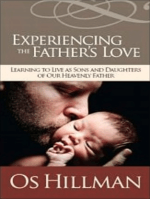 Experiencing the Father's Love: Learning to Live As Sons and Daughters of Our Heavenly Father