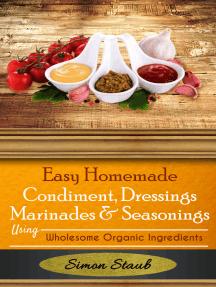 Easy Homemade Condiments, Dressings Marinates & Seasonings using Wholesome Organic Ingredients
