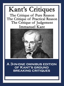 Kant's Critiques: The Critique of Pure Reason; The Critique of Practical Reason; The Critique of Judgement