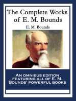 The Complete Works of E. M. Bounds: Power Through Prayer; Prayer and Praying Men; The Essentials of Prayer; The Necessity of Prayer; The Possibilities of Prayer; The Reality of Prayer; Purpose in Prayer; The Weapon of Prayer