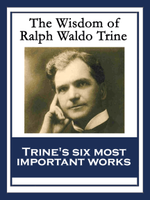 The Wisdom of Ralph Waldo Trine: In Tune With The Infinite; Thoughts I Met on the Highway; What All the World's A-Seeking; A Creed of the Open Road; The Master Key To This Mystical Life Of Ours; The Greatest Thing Ever Known