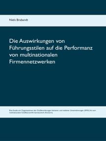Die Auswirkungen von Führungsstilen auf die Performanz von multinationalen Firmennetzwerken: Eine Studie mit Organisationen der Größenordnungen kleinerer und mittlerer Unternehmungen (KMU) bis zum multinationalen Großkonzernfirmennetzwerk (Konzern).