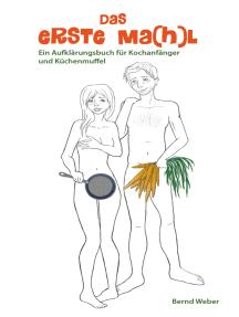 Das erste Ma(h)l: Ein Aufklärungsbuch für Kochanfänger und Küchenmuffel