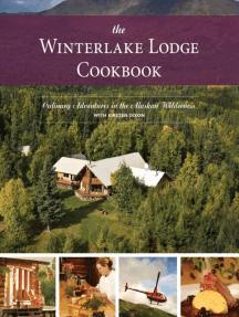 The Winterlake Lodge Cookbook: Culinary Adventures in the Alaskan Wilderness