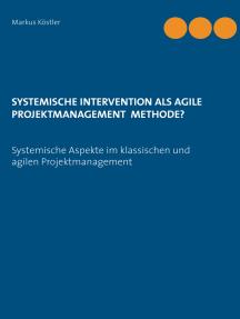 Systemische Intervention als agile Projektmanagement Methode?: Systemische Aspekte im klassischen und agilen Projektmanagement
