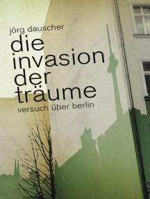 Die Invasion der Träume: Versuch über Berlin