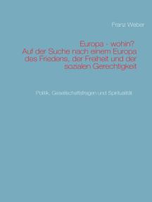 Europa - wohin? Auf der Suche nach einem Europa des Friedens, der Freiheit und der sozialen Gerechtigkeit: Politik, Gesellschaftsfragen und Spiritualität