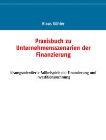 Praxisbuch zu Unternehmensszenarien der Finanzierung: lösungsorientierte Fallbeispiele der Finanzierung und Investitionsrechnung