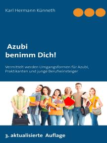 Azubi - Benimm Dich: Der unentbehrliche Ratgeber Lehrzeit, Praktikum und Ausbildung