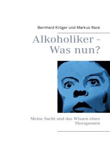 Alkoholiker - Was nun?: Meine Sucht und das Wissen eines Therapeuten