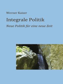 Integrale Politik: Neue Politik für eine neue Zeit