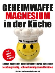 Geheimwaffe Magnesium in der Küche: Einfach kochen mit dem Stoffwechselturbo Magnesium - leistungsfähig, schlank und gesund bleiben