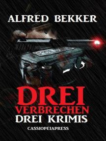 Drei Alfred Bekker Krimis - Drei Verbrechen: Alfred Bekker präsentiert, #36